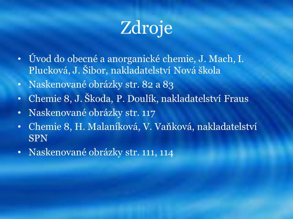 Zdroje Úvod do obecné a anorganické chemie, J. Mach, I. Plucková, J. Šibor, nakladatelství Nová škola Naskenované obrázky str. 82 a 83 Chemie 8, J. Šk