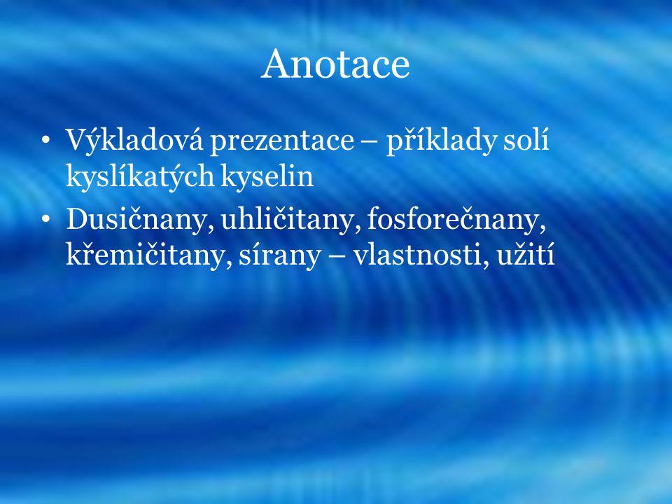 Anotace Výkladová prezentace – příklady solí kyslíkatých kyselin Dusičnany, uhličitany, fosforečnany, křemičitany, sírany – vlastnosti, užití