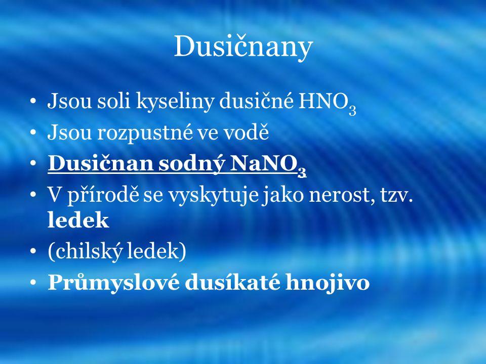 Dusičnany Jsou soli kyseliny dusičné HNO 3 Jsou rozpustné ve vodě Dusičnan sodný NaNO 3 V přírodě se vyskytuje jako nerost, tzv. ledek (chilský ledek)