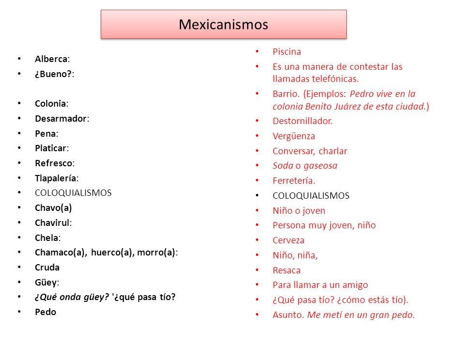 Mexicanismos Alberca: ¿Bueno?: Colonia: Desarmador: Pena: Platicar: Refresco: Tlapalería: COLOQUIALISMOS Chavo(a) Chavirul: Chela: Chamaco(a), huerco(a), morro(a): Cruda Güey: ¿Qué onda güey.