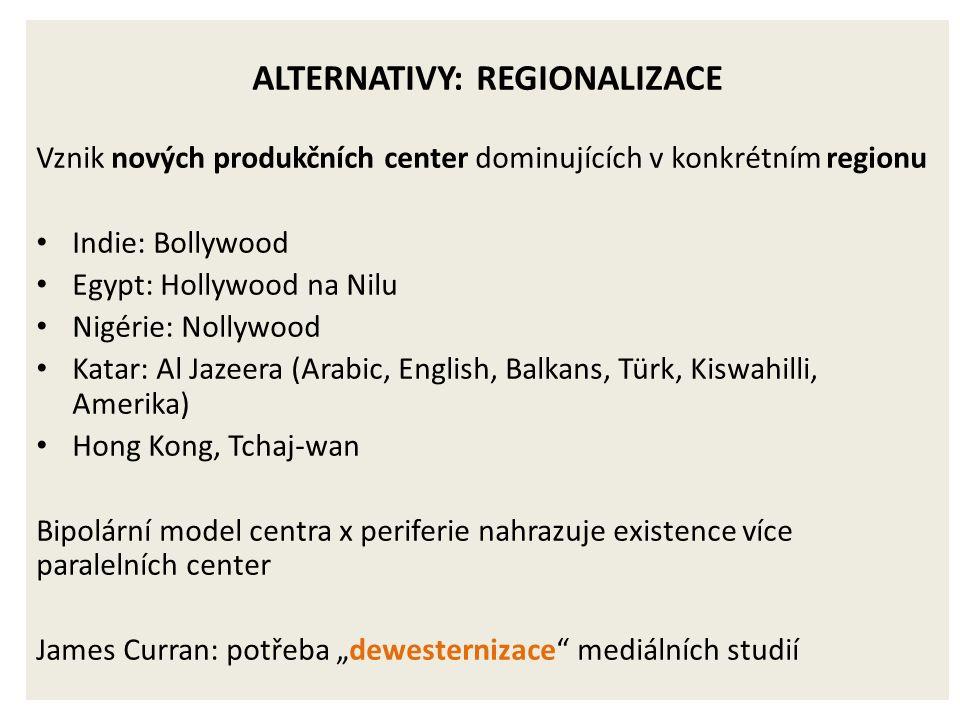 """ALTERNATIVY: REGIONALIZACE Vznik nových produkčních center dominujících v konkrétním regionu Indie: Bollywood Egypt: Hollywood na Nilu Nigérie: Nollywood Katar: Al Jazeera (Arabic, English, Balkans, Türk, Kiswahilli, Amerika) Hong Kong, Tchaj-wan Bipolární model centra x periferie nahrazuje existence více paralelních center James Curran: potřeba """"dewesternizace mediálních studií"""