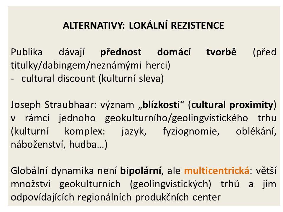 """ALTERNATIVY: LOKÁLNÍ REZISTENCE Publika dávají přednost domácí tvorbě (před titulky/dabingem/neznámými herci) -cultural discount (kulturní sleva) Joseph Straubhaar: význam """"blízkosti (cultural proximity) v rámci jednoho geokulturního/geolingvistického trhu (kulturní komplex: jazyk, fyziognomie, oblékání, náboženství, hudba…) Globální dynamika není bipolární, ale multicentrická: větší množství geokulturních (geolingvistických) trhů a jim odpovídajících regionálních produkčních center"""