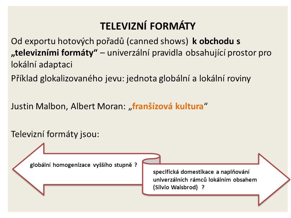 """TELEVIZNÍ FORMÁTY Od exportu hotových pořadů (canned shows) k obchodu s """"televizními formáty – univerzální pravidla obsahující prostor pro lokální adaptaci Příklad glokalizovaného jevu: jednota globální a lokální roviny Justin Malbon, Albert Moran: """"franšízová kultura Televizní formáty jsou: specifická domestikace a naplňování univerzálních rámců lokálním obsahem (Silvio Waisbrod) ."""