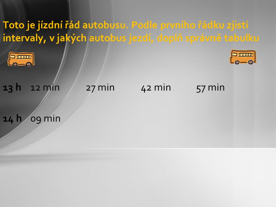 Toto je jízdní řád autobusu. Podle prvního řádku zjisti intervaly, v jakých autobus jezdí, doplň správně tabulku 13 h 12 min27 min42 min57 min 14 h09