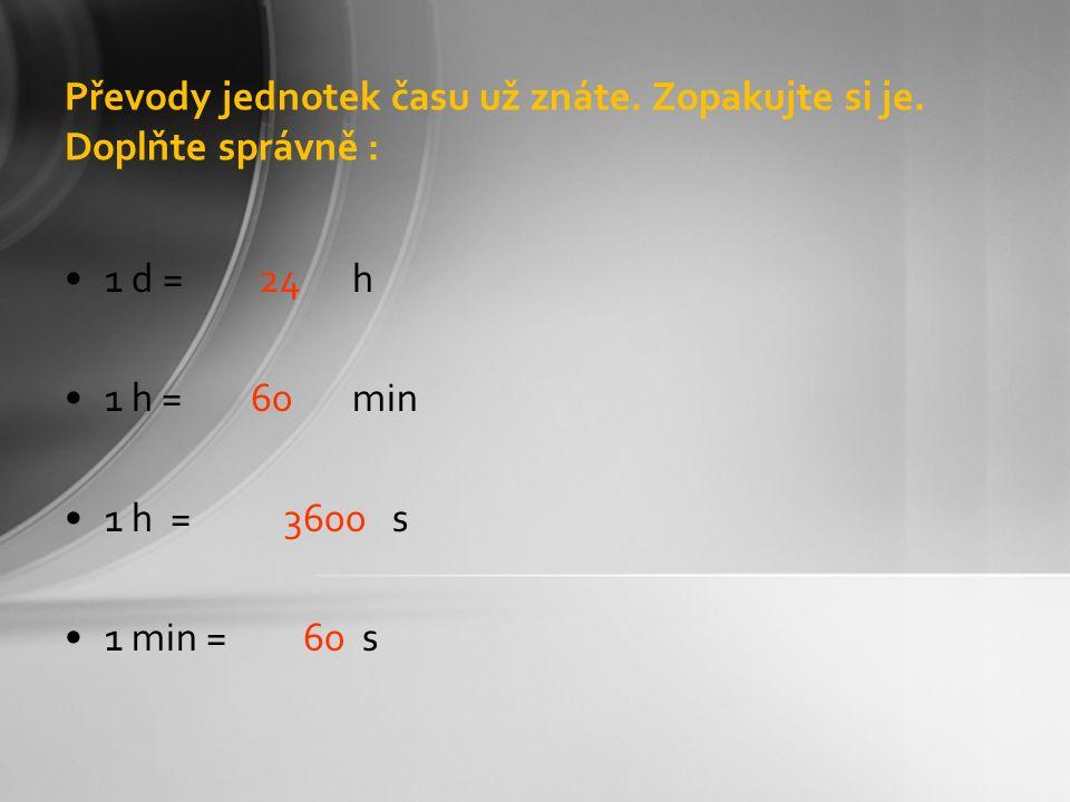 Převody jednotek času už znáte. Zopakujte si je. Doplňte správně : 1 d = 24 h 1 h = 60 min 1 h = 3600 s 1 min = 60 s