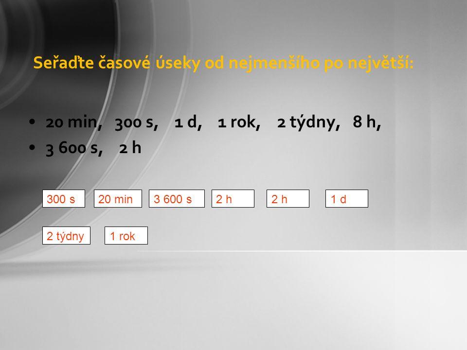 Seřaďte časové úseky od nejmenšího po největší: 20 min, 300 s, 1 d, 1 rok, 2 týdny, 8 h, 3 600 s, 2 h 20 min300 s3 600 s2 h1 d2 h 1 rok2 týdny
