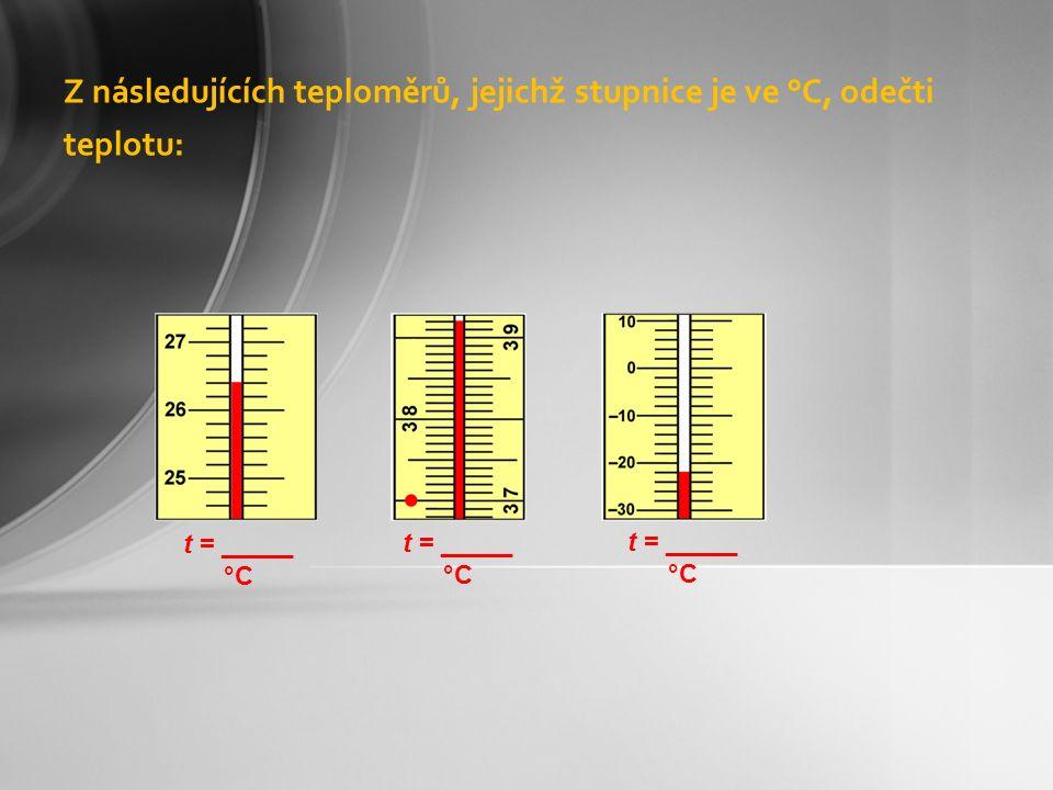 Z následujících teploměrů, jejichž stupnice je ve °C, odečti teplotu: t = _____ °C