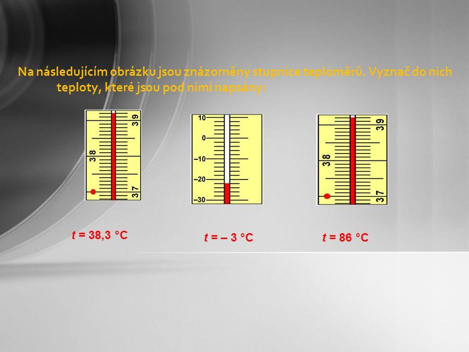 Na následujícím obrázku jsou znázorněny stupnice teploměrů. Vyznač do nich teploty, které jsou pod nimi napsány: t = 38,3 °C t = – 3 °Ct = 86 °C