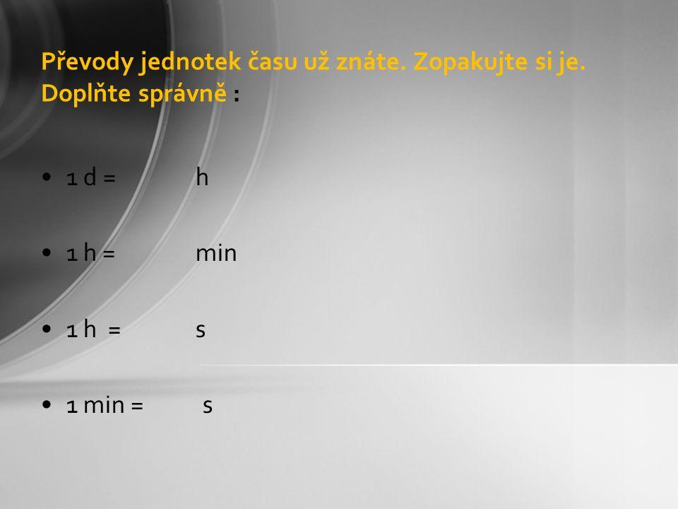 Převody jednotek času už znáte. Zopakujte si je. Doplňte správně : 1 d = h 1 h = min 1 h = s 1 min = s