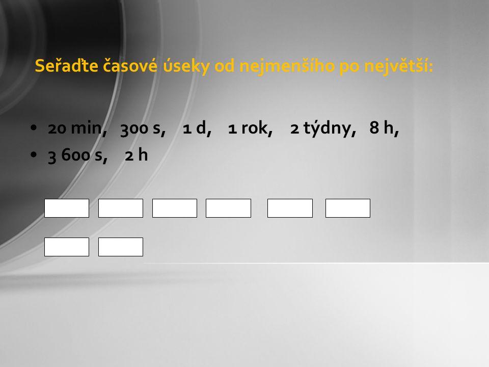 Seřaďte časové úseky od nejmenšího po největší: 20 min, 300 s, 1 d, 1 rok, 2 týdny, 8 h, 3 600 s, 2 h