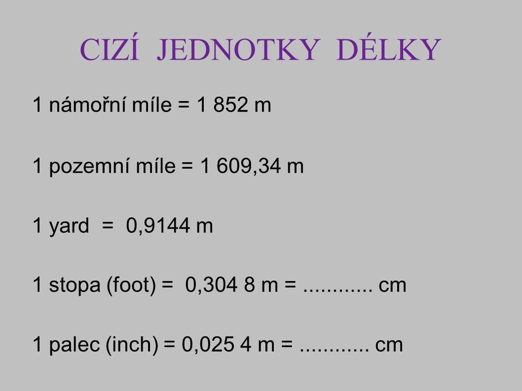 CIZÍ JEDNOTKY DÉLKY 1 námořní míle = 1 852 m 1 pozemní míle = 1 609,34 m 1 yard = 0,9144 m 1 stopa (foot) = 0,304 8 m =............ cm 1 palec (inch)