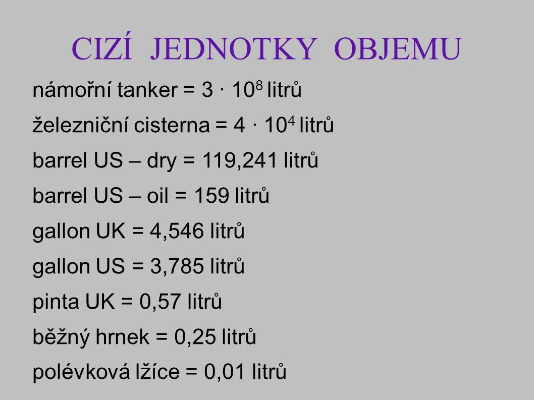 CIZÍ JEDNOTKY OBJEMU námořní tanker = 3 · 10 8 litrů železniční cisterna = 4 · 10 4 litrů barrel US – dry = 119,241 litrů barrel US – oil = 159 litrů gallon UK = 4,546 litrů gallon US = 3,785 litrů pinta UK = 0,57 litrů běžný hrnek = 0,25 litrů polévková lžíce = 0,01 litrů