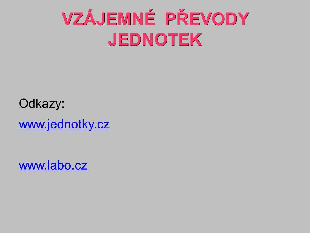 VZÁJEMNÉ PŘEVODY JEDNOTEK Odkazy: www.jednotky.cz www.labo.cz