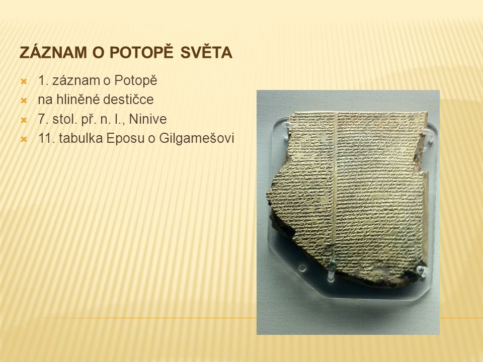 ZÁZNAM O POTOPĚ SVĚTA  1. záznam o Potopě  na hliněné destičce  7. stol. př. n. l., Ninive  11. tabulka Eposu o Gilgamešovi