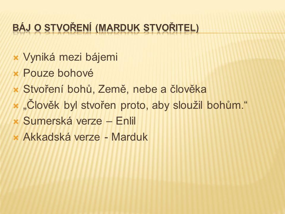 """ Vyniká mezi bájemi  Pouze bohové  Stvoření bohů, Země, nebe a člověka  """"Člověk byl stvořen proto, aby sloužil bohům.  Sumerská verze – Enlil  Akkadská verze - Marduk"""