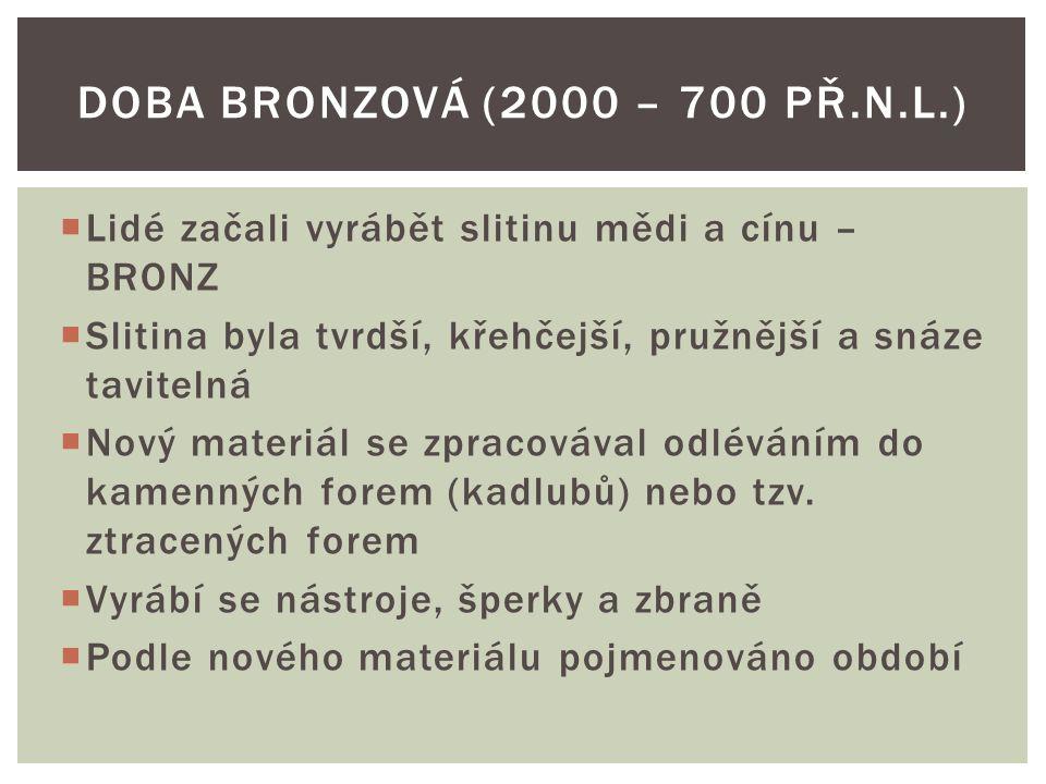  Lidé začali vyrábět slitinu mědi a cínu – BRONZ  Slitina byla tvrdší, křehčejší, pružnější a snáze tavitelná  Nový materiál se zpracovával odléváním do kamenných forem (kadlubů) nebo tzv.