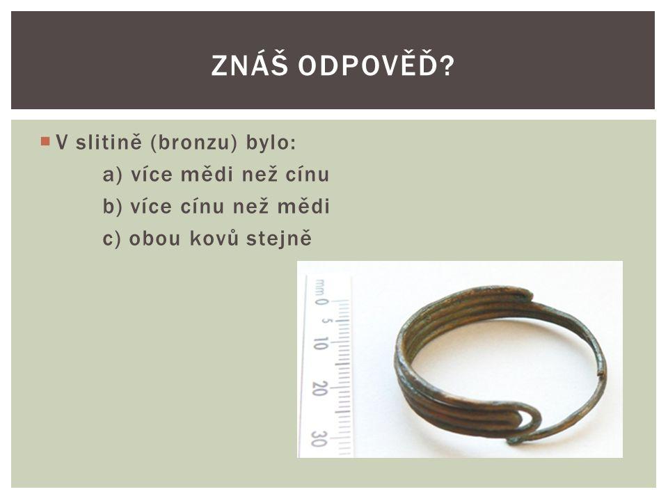 VV slitině (bronzu) bylo: a) více mědi než cínu b) více cínu než mědi c) obou kovů stejně ZNÁŠ ODPOVĚĎ