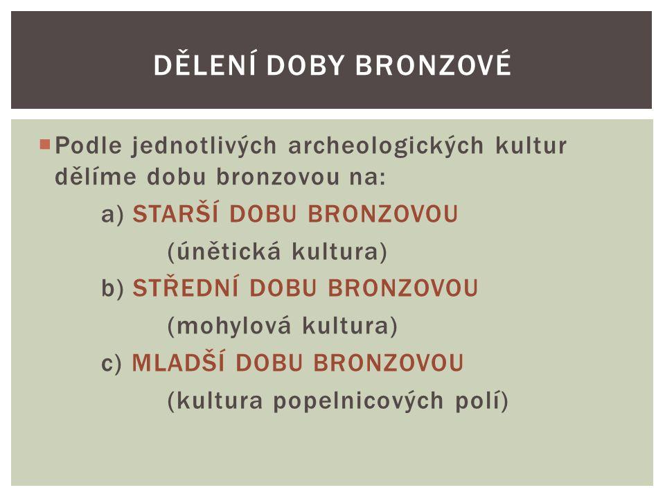  Podle jednotlivých archeologických kultur dělíme dobu bronzovou na: a) STARŠÍ DOBU BRONZOVOU (únětická kultura) b) STŘEDNÍ DOBU BRONZOVOU (mohylová