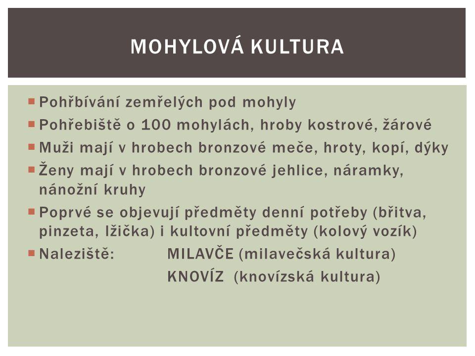  Pohřbívání zemřelých pod mohyly  Pohřebiště o 100 mohylách, hroby kostrové, žárové  Muži mají v hrobech bronzové meče, hroty, kopí, dýky  Ženy mají v hrobech bronzové jehlice, náramky, nánožní kruhy  Poprvé se objevují předměty denní potřeby (břitva, pinzeta, lžička) i kultovní předměty (kolový vozík)  Naleziště: MILAVČE (milavečská kultura) KNOVÍZ (knovízská kultura) MOHYLOVÁ KULTURA