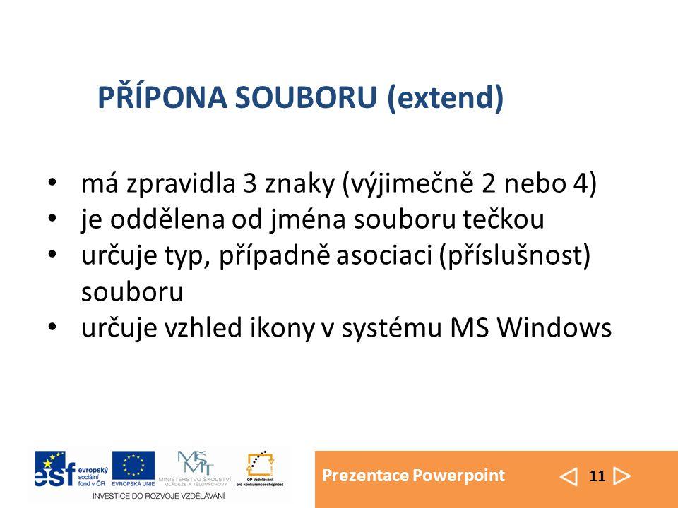 Prezentace Powerpoint 11 má zpravidla 3 znaky (výjimečně 2 nebo 4) je oddělena od jména souboru tečkou určuje typ, případně asociaci (příslušnost) souboru určuje vzhled ikony v systému MS Windows PŘÍPONA SOUBORU (extend)