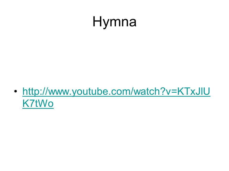 Hymna http://www.youtube.com/watch?v=KTxJlU K7tWohttp://www.youtube.com/watch?v=KTxJlU K7tWo