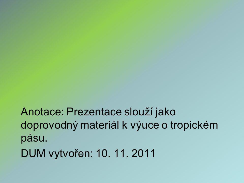 Anotace: Prezentace slouží jako doprovodný materiál k výuce o tropickém pásu. DUM vytvořen: 10. 11. 2011