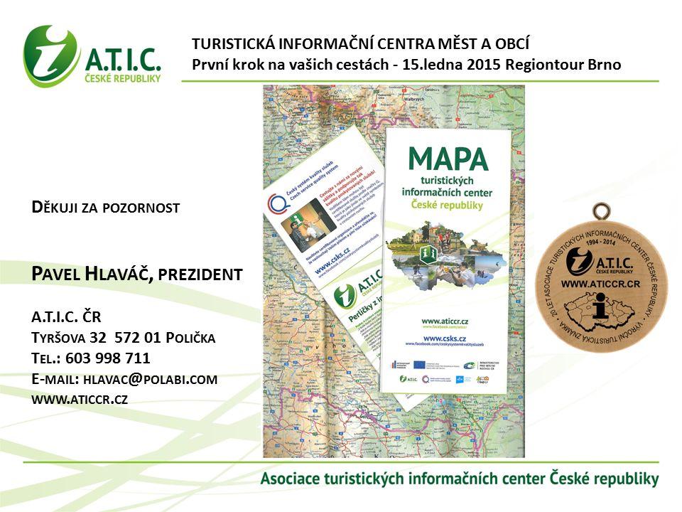 TURISTICKÁ INFORMAČNÍ CENTRA MĚST A OBCÍ První krok na vašich cestách - 15.ledna 2015 Regiontour Brno D ĚKUJI ZA POZORNOST P AVEL H LAVÁČ, PREZIDENT A.T.I.C.