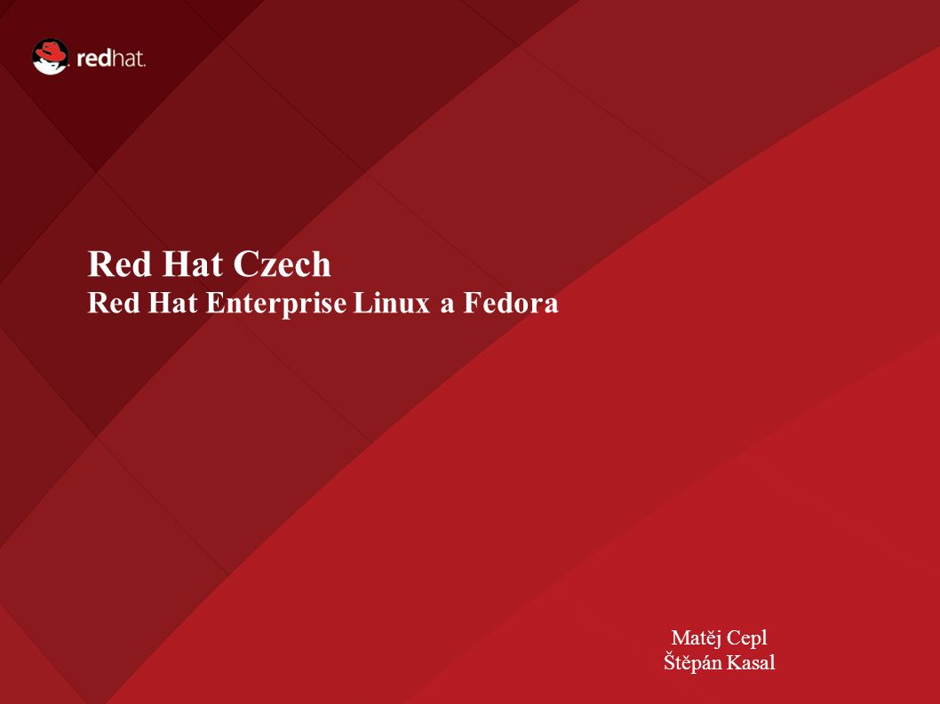 Name of Presentation Red Hat Presenter Red Hat Czech Red Hat Enterprise Linux a Fedora Matěj Cepl Štěpán Kasal