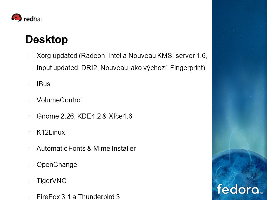 Desktop Xorg updated (Radeon, Intel a Nouveau KMS, server 1.6, Input updated, DRI2, Nouveau jako výchozí, Fingerprint) IBus VolumeControl Gnome 2.26, KDE4.2 & Xfce4.6 K12Linux Automatic Fonts & Mime Installer OpenChange TigerVNC FireFox 3.1 a Thunderbird 3