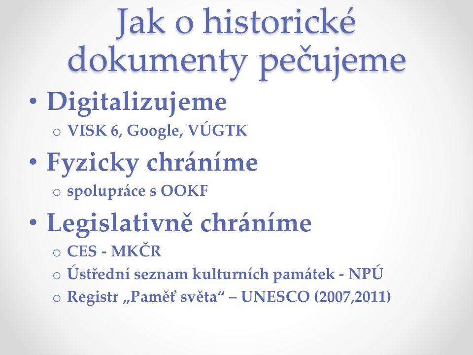 """Jak o historické dokumenty pečujeme Digitalizujeme o VISK 6, Google, VÚGTK Fyzicky chráníme o spolupráce s OOKF Legislativně chráníme o CES - MKČR o Ústřední seznam kulturních památek - NPÚ o Registr """"Paměť světa – UNESCO (2007,2011)"""