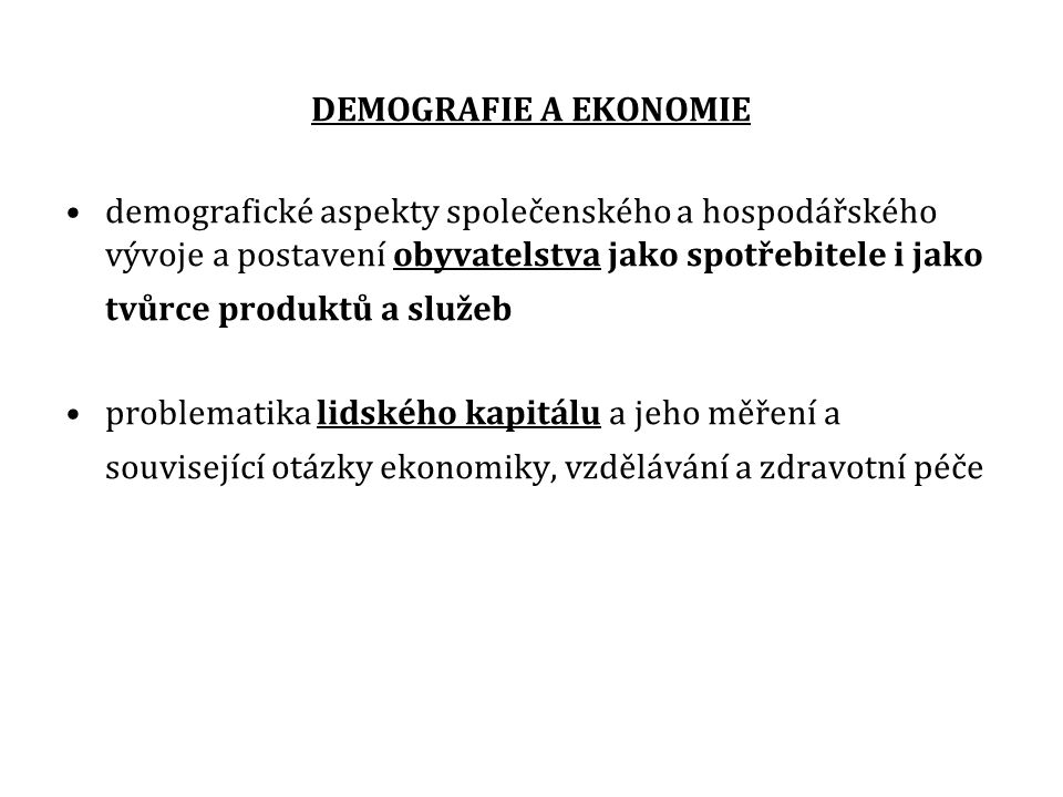 DEMOGRAFIE A EKONOMIE demografické aspekty společenského a hospodářského vývoje a postavení obyvatelstva jako spotřebitele i jako tvůrce produktů a služeb problematika lidského kapitálu a jeho měření a související otázky ekonomiky, vzdělávání a zdravotní péče