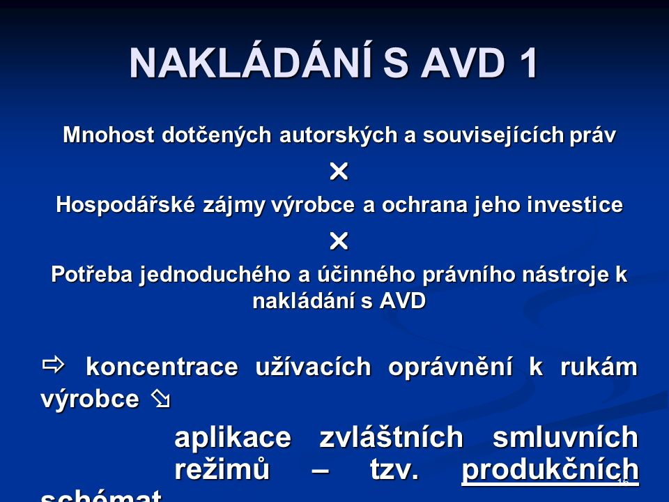 16 NAKLÁDÁNÍ S AVD 1 Mnohost dotčených autorských a souvisejících práv  Hospodářské zájmy výrobce a ochrana jeho investice  Potřeba jednoduchého a účinného právního nástroje k nakládání s AVD  koncentrace užívacích oprávnění k rukám výrobce  aplikace zvláštních smluvních režimů – tzv.