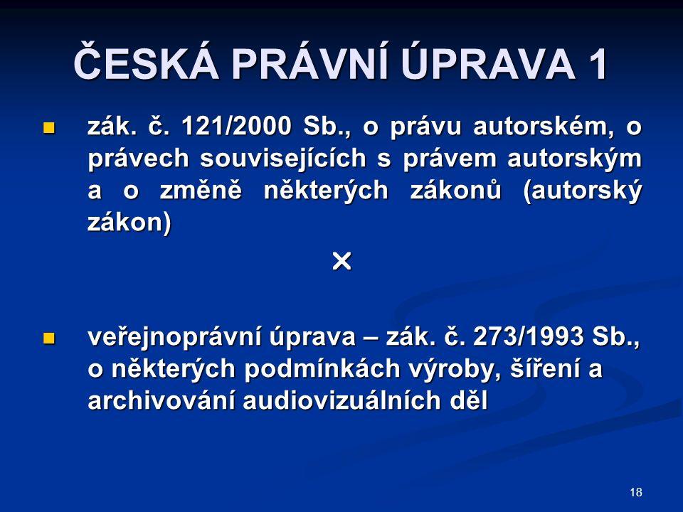 18 ČESKÁ PRÁVNÍ ÚPRAVA 1 zák. č. 121/2000 Sb., o právu autorském, o právech souvisejících s právem autorským a o změně některých zákonů (autorský záko