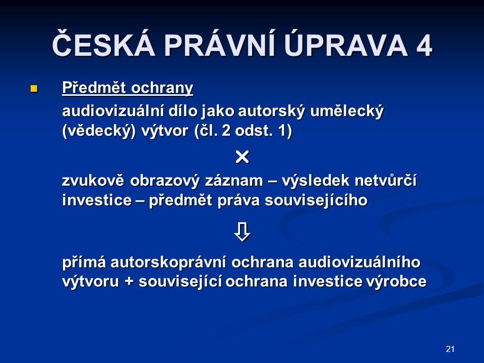 21 ČESKÁ PRÁVNÍ ÚPRAVA 4 Předmět ochrany Předmět ochrany audiovizuální dílo jako autorský umělecký (vědecký) výtvor (čl. 2 odst. 1)  zvukově obrazový