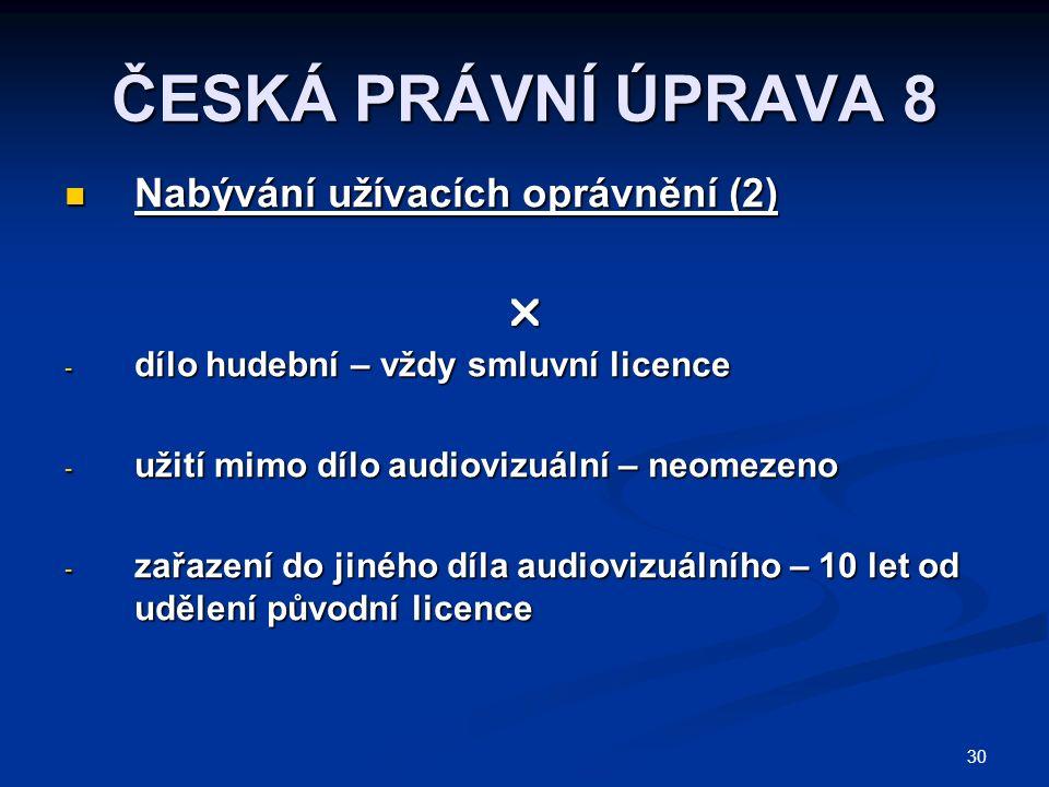 30 ČESKÁ PRÁVNÍ ÚPRAVA 8 Nabývání užívacích oprávnění (2) Nabývání užívacích oprávnění (2) - dílo hudební – vždy smluvní licence - užití mimo dílo audiovizuální – neomezeno - zařazení do jiného díla audiovizuálního – 10 let od udělení původní licence