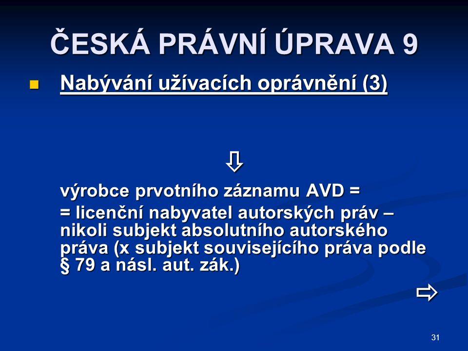 31 ČESKÁ PRÁVNÍ ÚPRAVA 9 Nabývání užívacích oprávnění (3) Nabývání užívacích oprávnění (3) výrobce prvotního záznamu AVD = = licenční nabyvatel autorských práv – nikoli subjekt absolutního autorského práva (x subjekt souvisejícího práva podle § 79 a násl.