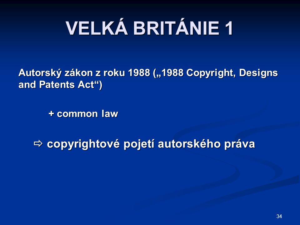 "34 VELKÁ BRITÁNIE 1 Autorský zákon z roku 1988 (""1988 Copyright, Designs and Patents Act ) + common law  copyrightové pojetí autorského práva  copyrightové pojetí autorského práva"