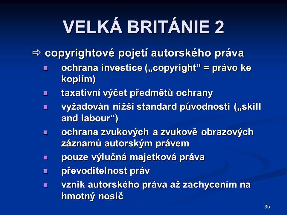 """35 VELKÁ BRITÁNIE 2  copyrightové pojetí autorského práva ochrana investice (""""copyright = právo ke kopiím) ochrana investice (""""copyright = právo ke kopiím) taxativní výčet předmětů ochrany taxativní výčet předmětů ochrany vyžadován nižší standard původnosti (""""skill and labour ) vyžadován nižší standard původnosti (""""skill and labour ) ochrana zvukových a zvukově obrazových záznamů autorským právem ochrana zvukových a zvukově obrazových záznamů autorským právem pouze výlučná majetková práva pouze výlučná majetková práva převoditelnost práv převoditelnost práv vznik autorského práva až zachycením na hmotný nosič vznik autorského práva až zachycením na hmotný nosič"""