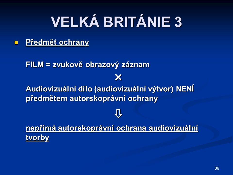 36 VELKÁ BRITÁNIE 3 Předmět ochrany Předmět ochrany FILM = zvukově obrazový záznam  Audiovizuální dílo (audiovizuální výtvor) NENÍ předmětem autorskoprávní ochrany  nepřímá autorskoprávní ochrana audiovizuální tvorby