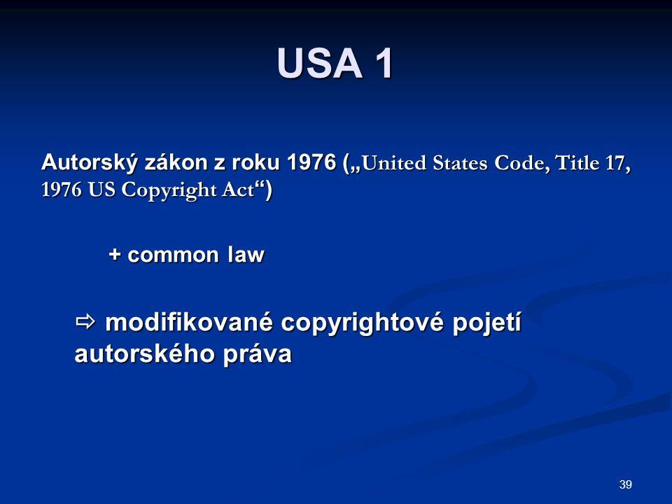 """39 USA 1 Autorský zákon z roku 1976 ("""" United States Code, Title 17, 1976 US Copyright Act ) + common law  modifikované copyrightové pojetí autorského práva  modifikované copyrightové pojetí autorského práva"""