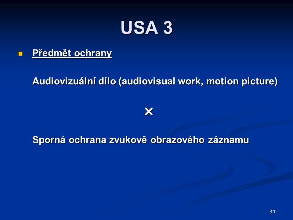 41 USA 3 Předmět ochrany Předmět ochrany Audiovizuální dílo (audiovisual work, motion picture)  Sporná ochrana zvukově obrazového záznamu