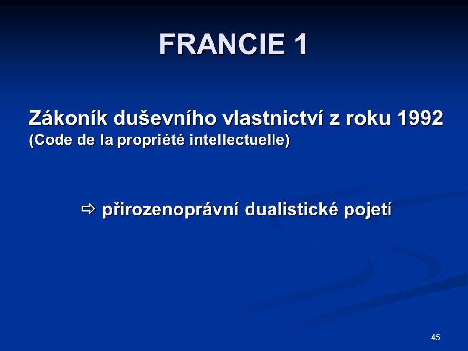 45 FRANCIE 1 Zákoník duševního vlastnictví z roku 1992 (Code de la propriété intellectuelle)  přirozenoprávní dualistické pojetí  přirozenoprávní dualistické pojetí