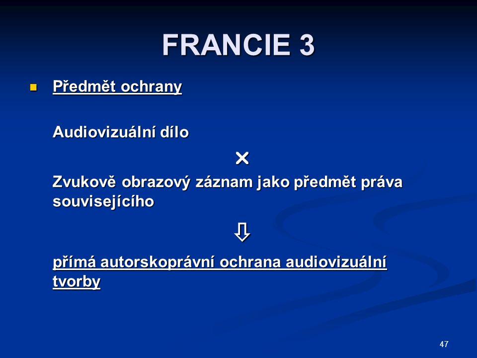 47 FRANCIE 3 Předmět ochrany Předmět ochrany Audiovizuální dílo  Zvukově obrazový záznam jako předmět práva souvisejícího  přímá autorskoprávní ochrana audiovizuální tvorby