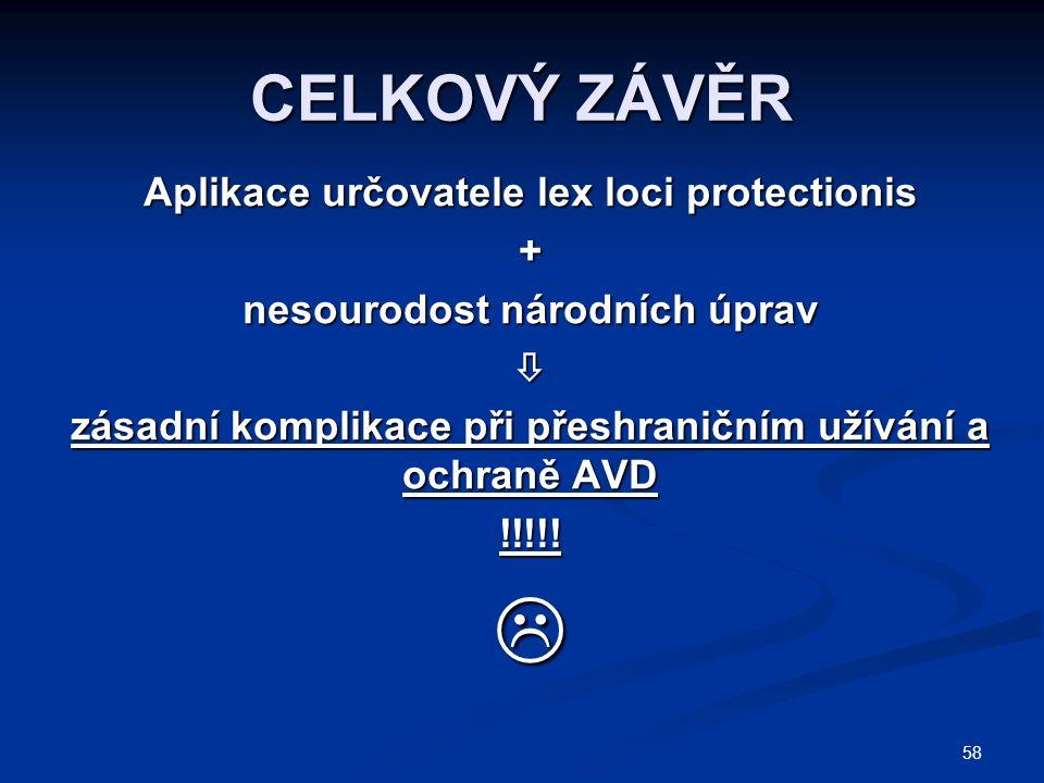 58 CELKOVÝ ZÁVĚR Aplikace určovatele lex loci protectionis + nesourodost národních úprav  zásadní komplikace při přeshraničním užívání a ochraně AVD