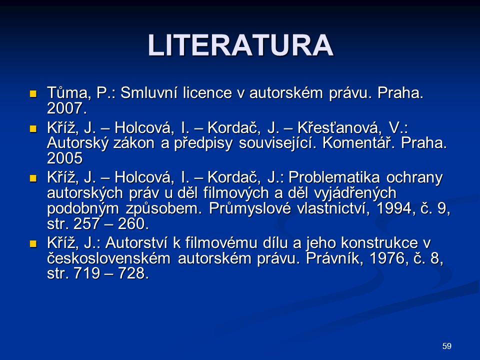 59 LITERATURA Tůma, P.: Smluvní licence v autorském právu. Praha. 2007. Tůma, P.: Smluvní licence v autorském právu. Praha. 2007. Kříž, J. – Holcová,