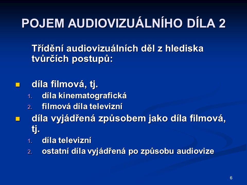 6 POJEM AUDIOVIZUÁLNÍHO DÍLA 2 Třídění audiovizuálních děl z hlediska tvůrčích postupů: díla filmová, tj. díla filmová, tj. 1. díla kinematografická 2