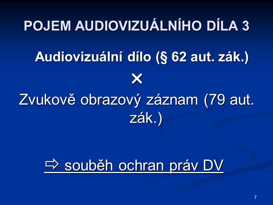 7 POJEM AUDIOVIZUÁLNÍHO DÍLA 3 Audiovizuální dílo (§ 62 aut. zák.)  Zvukově obrazový záznam (79 aut. zák.)  souběh ochran práv DV
