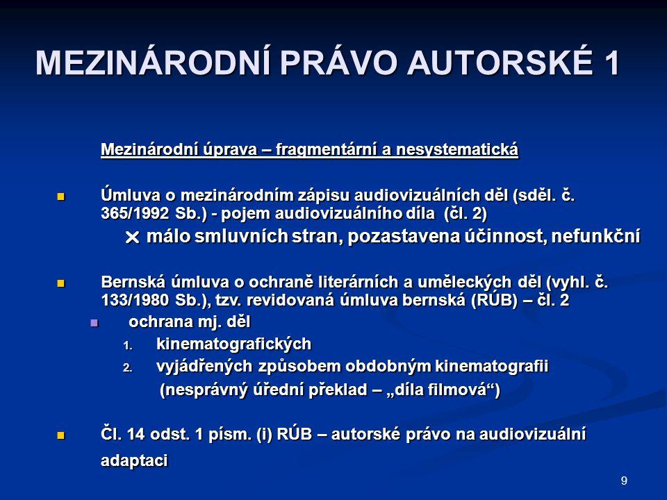 9 MEZINÁRODNÍ PRÁVO AUTORSKÉ 1 Mezinárodní úprava – fragmentární a nesystematická Úmluva o mezinárodním zápisu audiovizuálních děl (sděl. č. 365/1992