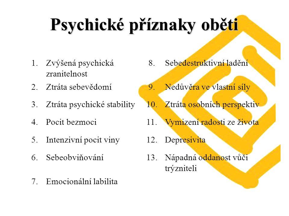 Psychické příznaky oběti 1.Zvýšená psychická zranitelnost 8.Sebedestruktivní ladění 2.Ztráta sebevědomí9.Nedůvěra ve vlastní síly 3.Ztráta psychické stability10.Ztráta osobních perspektiv 4.Pocit bezmoci11.Vymizení radosti ze života 5.Intenzivní pocit viny12.Depresivita 6.Sebeobviňování13.Nápadná oddanost vůči trýzniteli 7.Emocionální labilita