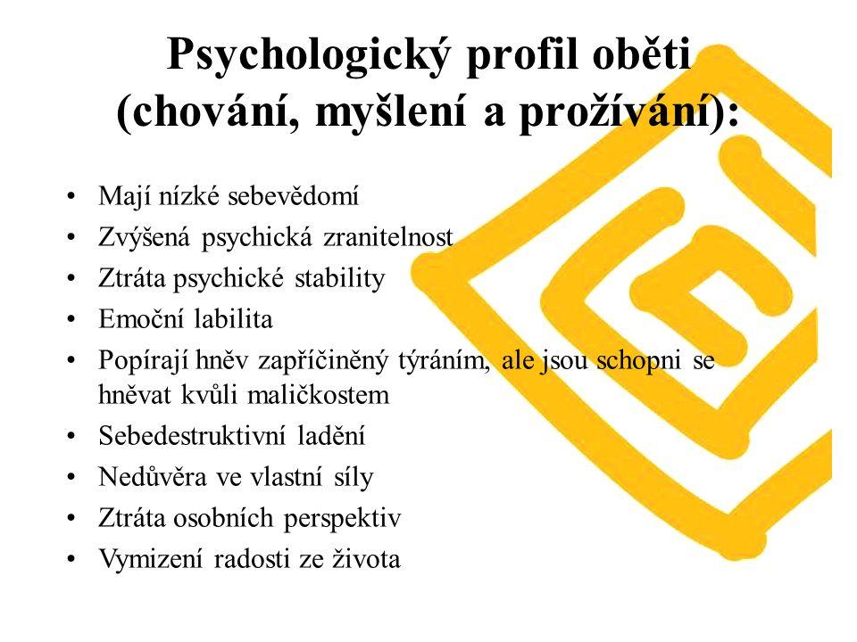 Psychologický profil oběti (chování, myšlení a prožívání): Mají nízké sebevědomí Zvýšená psychická zranitelnost Ztráta psychické stability Emoční labilita Popírají hněv zapříčiněný týráním, ale jsou schopni se hněvat kvůli maličkostem Sebedestruktivní ladění Nedůvěra ve vlastní síly Ztráta osobních perspektiv Vymizení radosti ze života